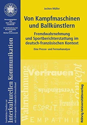 Von Kampfmaschinen und Ballkünstlern. Fremdwahrnehmung und Sportberichterstattung im deutsch-französischen Kontext: Eine Presse- und Fernsehanalyse ... Studien zur Interkulturellen Kommunikation)