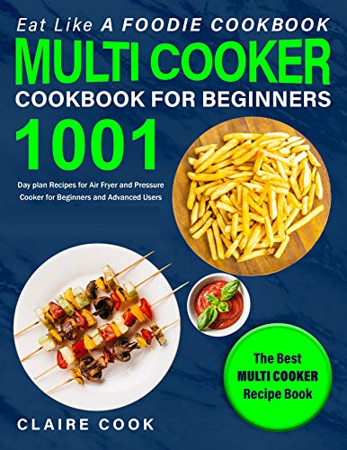 Eat Like a Foodie Cookbook: Multi-Cooker Cookbook for Beginners: 1001 Day Plan Recipes for Air Fryer and Pressure Cooker for Beginners and Advanced Users: The Best Multi-Cooker Recipe Book