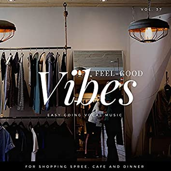Feel-Good Vibes - Easy Going Vocal Music For Shopping Spree, Cafe And Dinner, Vol. 37