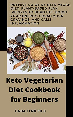 Keto Vegetarian Diet Cookbook for Beginners: Prefect Guide of keto vegan diet Plant-Based Plan recipes to Burn Fat, Boost Your Energy, Crush Your Cravings, and Calm Inflammation