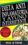Dieta Antiinflamatoria y Ayuno Intermitente - ¡Recetas Sencillas Para Simplificar y Acelerar Tu Sanación Al Máximo!