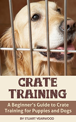 Crate Training Your Dog: A Beginner's Guide to Crate Training for Puppies and Dogs (Crate Training Puppies, Crate Training for Dogs, Crate Training Method Book 1)