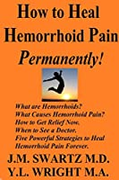How to Heal Hemorrhoid Pain Permanently!: What are Hemorrhoids? What Causes Hemorrhoid Pain? How to Get Relief Now. When to See a Doctor. Five Powerful Strategies to Heal Hemorrhoid Pain Forever.