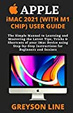 APPLE iMAC 2021 (WITH M1 CHIP) USER GUIDE: The Simple Manual to Learning and Mastering the Latest Tips, Tricks & Shortcuts of your iMac Device using Step-by-Step Instructions for Beginners and Seniors