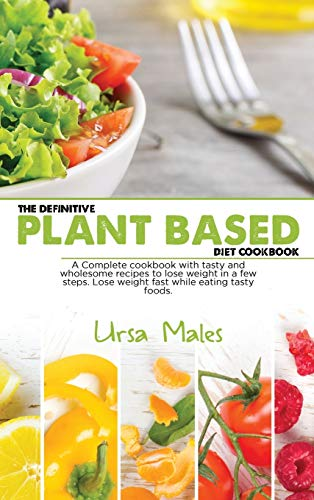 The Definitive Plant Based Diet Cookbook: A Complete cookbook with tasty and wholesome recipes to lose weight in a few steps. Lose weight fast while eating tasty foods