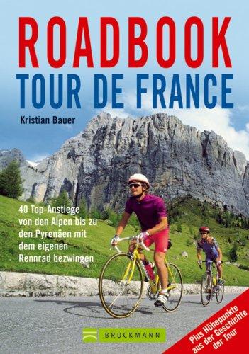Roadbook Tour de France: 40 Top-Anstiege von den Alpen bis zu den Pyrenäen mit dem eigenen Rennrad bezwingen