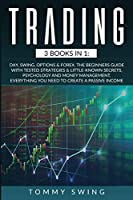 Trading: 3 Books In 1: Day, Swing, Options and Forex. The Beginners Guide with Tested Strategies and Little-Known Secrets, Psychology and Money Management. Everything You Need to Create A Passive Income