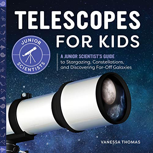 Telescopes for Kids: A Junior Scientist's Guide to Stargazing, Constellations, and Discovering Far-Off Galaxies