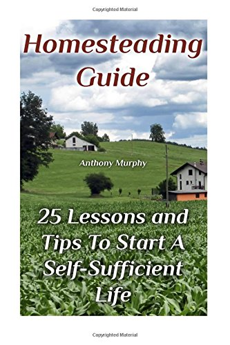 Homesteading Guide: 25 Lessons and Tips To Start A Self-Sufficient Life:...
