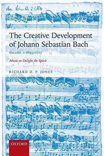 The Creative Development of Johann Sebastian Bach, Volume I: 1695-1717: Music to Delight the Spirit
