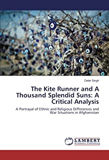 The Kite Runner and A Thousand Splendid Suns: A Critical Analysis: A Portrayal of Ethnic and Religious Differences and War...