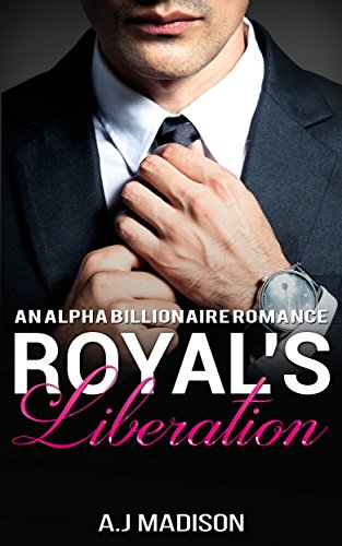 Billionaire Romance: The Royal's Liberation (An Alpha Billionaire Romance Book 5)