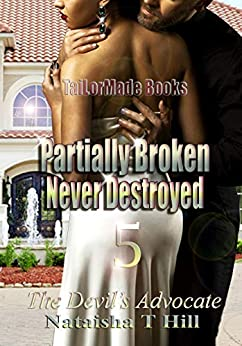 Partially Broken Never Destroyed 5: The Devil's Advocate (Partially Broken Never Destroyed V) by [Nataisha T Hill]