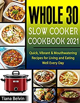 Whole 30 Slow Cooker Cookbook 2021: Quick, Vibrant & Mouthwatering Recipes for Living and Eating Well Every Day