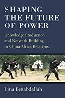 Shaping the Future of Power: Knowledge Production and Network-Building in China-Africa Relations