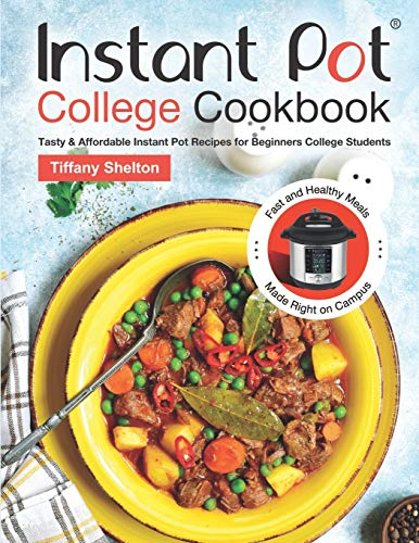 Instant Pot College Cookbook: Tasty & Affordable Instant Pot Recipes for Beginners College Students. Fast and Healthy Meals Made Right on Campus