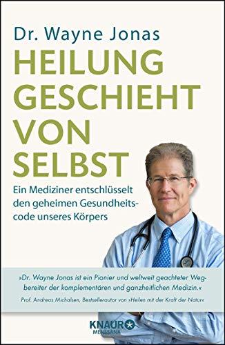 Heilung geschieht von selbst: Ein Mediziner entschlüsselt den geheimen Gesundheitscode unseres...