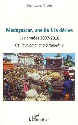 Madagascar, une île a la dérive : Les annees 2007- 2010 de Ravalomanana a Rajoelina: Les années 2007-2010 - De Ravalomanana à Rajoelina