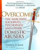 Overcoming the Narcissist, Sociopath, Psychopath, and Other Domestic Abusers: The Comprehensive Handbook to Recognize, Remove and Recover from Abuse