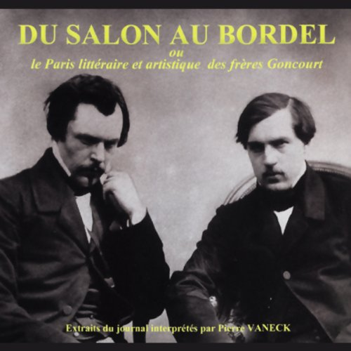 Du salon au bordel                   By:                                                                                                                                 Edmond Goncourt,                                                                                        Jules Goncourt                               Narrated by:                                                                                                                                 Pierre Vaneck                      Length: 3 hrs and 9 mins     Not rated yet     Overall 0.0