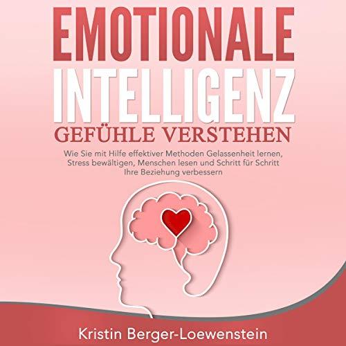 Emotionale Intelligenz: Gefühle verstehen: Wie Sie mit Hilfe effektiver Methoden Gelassenheit lernen, Stress bewältigen, Menschen lesen und Schritt für Schritt Ihre Beziehung