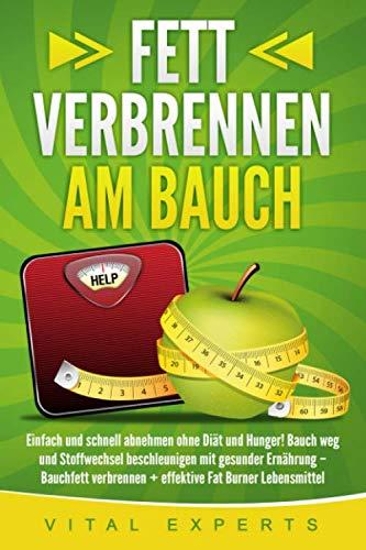 Fett verbrennen am Bauch: Einfach und schnell abnehmen ohne Diät und Hunger! Bauch weg und Stoffwechsel beschleunigen mit gesunder Ernährung – Bauchfett verbrennen + effektive Fat Burner Lebensmittel