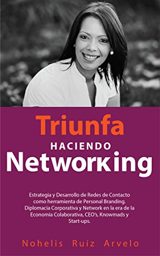 TRIUNFA HACIENDO NETWORKING: Diseño, Estrategia, Desarrollo de Redes de Contacto, herramienta de Personal Branding y Diplomacia Corporativa en la era de CEO's, Startups, Emprendedores y Knowmads