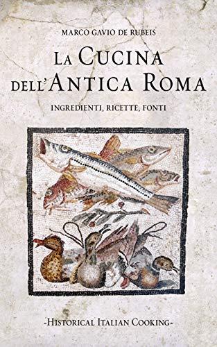 La cucina dell'antica Roma: Ingredienti, ricette, fonti (Historical Italian Cooking)