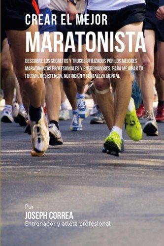 Crear el Mejor Maratonista: Descubre los secretos y trucos utilizados por los mejores maratonistas profesionales y entrenadores, para mejorar tu fuerza, resistencia, nutricion y fortaleza Mental