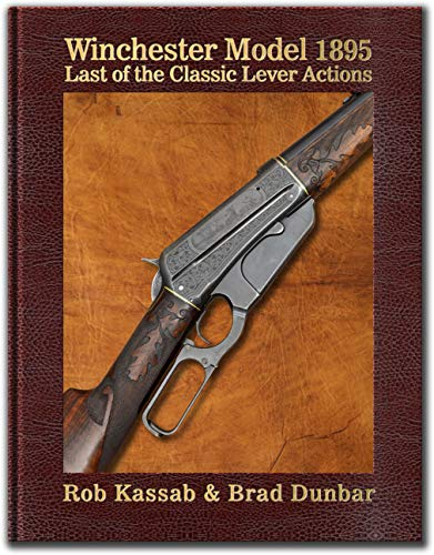 Compare Textbook Prices for Winchester Model 1895 - Last of the Classic Lever Actions – by Rob Kassab & Brad Dunbar - Hardbound  ISBN 9780578466552 by Rob Kassab,Brad Dunbar