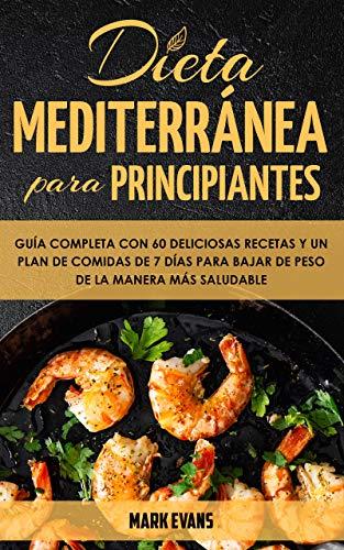 Dieta Mediterránea Para Principiantes: Guía Completa Con 60 Deliciosas Recetas Y Un Plan De Comidas De 7 Días Para Bajar De Peso De La Manera Más Saludable