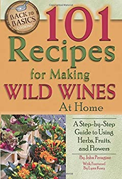 101 Recipes for Making Wild Wines at Home  A Step-by-Step Guide to Using Herbs Fruits and Flowers  Back to Basics Cooking