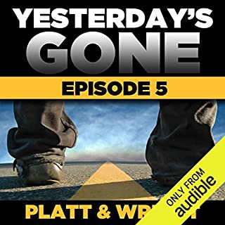 Yesterday's Gone: Season 1 - Episode 5                   Written by:                                                                                                                                 Sean Platt,                                                                                        David Wright                               Narrated by:                                                                                                                                 Ray Chase,                                                                                        R. C. Bray,                                                                                        Brian Holsopple,                   and others                 Length: 2 hrs and 40 mins     2 ratings     Overall 5.0