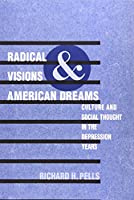 Radical Visions and American Dreams: Culture and Social Thought in the Depression Years
