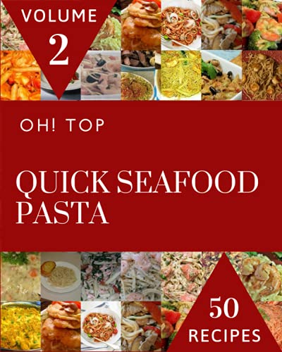 Oh! Top 50 Quick Seafood Pasta Recipes Volume 2: Happiness is When You Have a Quick Seafood Pasta Cookbook!