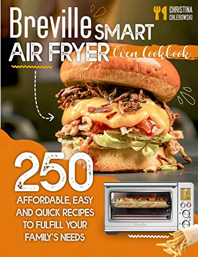 BREVILLE SMART AIR FRYER OVEN COOKBOOK: 250 AFFORDABLE, EASY AND QUICK RECIPES TO FULFILL YOUR FAMILY'S NEEDS. (EVEN FOR BEGINNERS)
