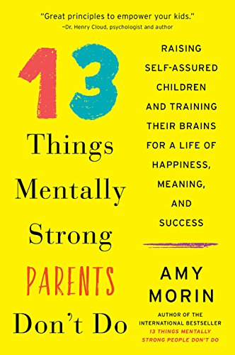 13 Things Mentally Strong Parents Don't Do: Raising Self-Assured Children and Training Their Brains