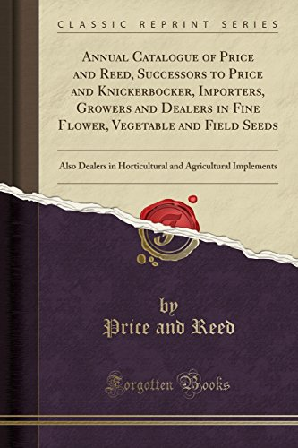 Annual Catalogue of Price and Reed, Successors to Price and Knickerbocker, Importers, Growers and Dealers in Fine Flower, Vegetable and Field Seeds: Also Dealers in Horticultural and Agricultural Implements (Classic Reprint)の詳細を見る