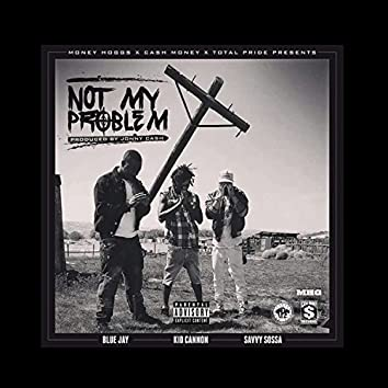 Not My Problem (feat. Blue Jay & Savvy Sossa)