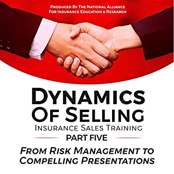 Dynamics of Selling, Insurance Sales Training, Part Five: From Risk Management to Compelling Presentations