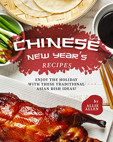 Chinese New Year's Recipes: Enjoy the Holiday with These Traditional Asian Dish Ideas!