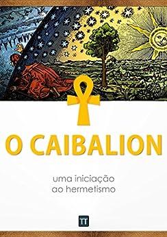 O Caibalion: uma iniciação ao hermetismo por [Anônimo, Rafael Arrais]