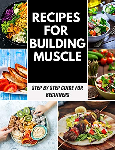 Recipes for Building Muscle: Meals Prep Recipes For Muscle Building And Fat Loss, High Protein-packed Dinners For Muscle Building And Weight Loss | 7 Day Meal Plan For Muscle Gain