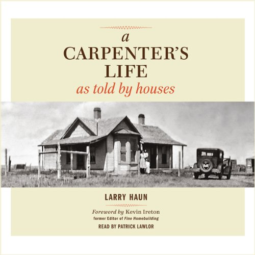A Carpenter's Life as Told by Houses                   Written by:                                                                                                                                 Larry Haun                               Narrated by:                                                                                                                                 Patrick Lawlor                      Length: 7 hrs and 20 mins     Not rated yet     Overall 0.0