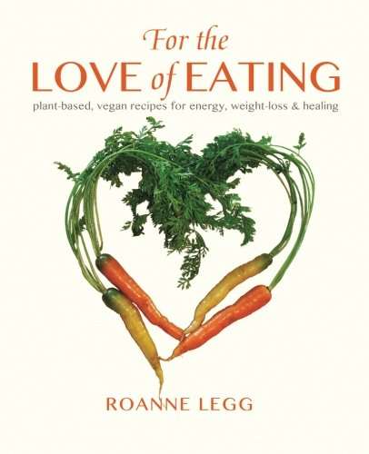For the Love of Eating: Plant-Based, Vegan Recipes for Energy, Weight-Loss and Healing