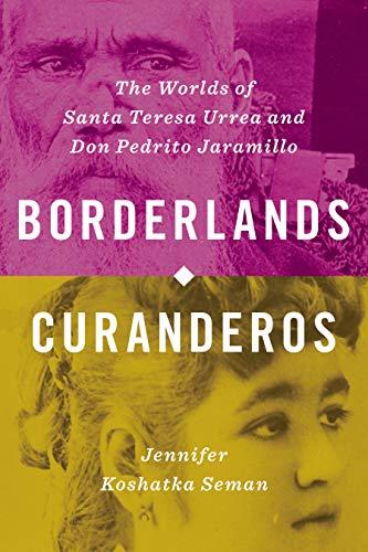 Borderlands Curanderos: The Worlds of Santa Teresa Urrea and Don Pedrito Jaramillo
