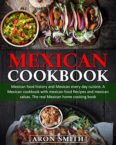 Mexican Cookbook: mexican food history and Mexican every day cuisine. A Mexican cookbook with mexican food Recipes and mexican salsas. The real Mexican home cooking book by [Aron Smith]