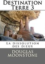 Destination Terre 3: La dissolution des dieux: Volume 3 by Douglas Moonstone (2014-05-09)