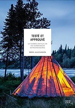 Testé et approuvé: Le Québec en plus de 100 expériences extraordinaires (French Edition) by [Collectif]