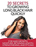 Hair: 20 Secrets To Growing Long Black Hair Quickly: For Hair Growth, Moisture, Retaining Length, Strengthening, And Styling (Natural Hair Care)